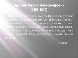 Врубель Михаил Александрович (1856-1910) Быть может, по темпераменту Врубель