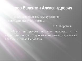 Серов Валентин Александрович В нем жил больше, чем художник – в нем жил искат
