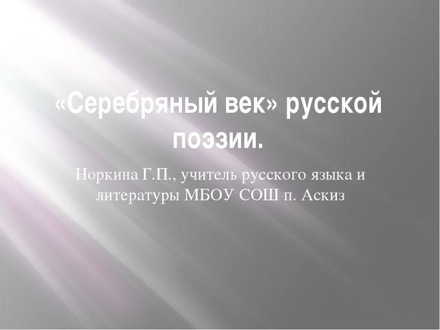 «Серебряный век» русской поэзии. Норкина Г.П., учитель русского языка и литер...