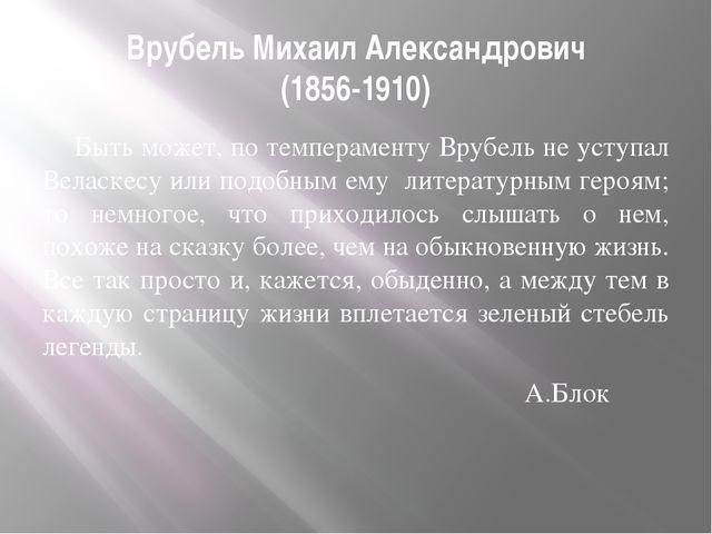 Врубель Михаил Александрович (1856-1910) Быть может, по темпераменту Врубель...