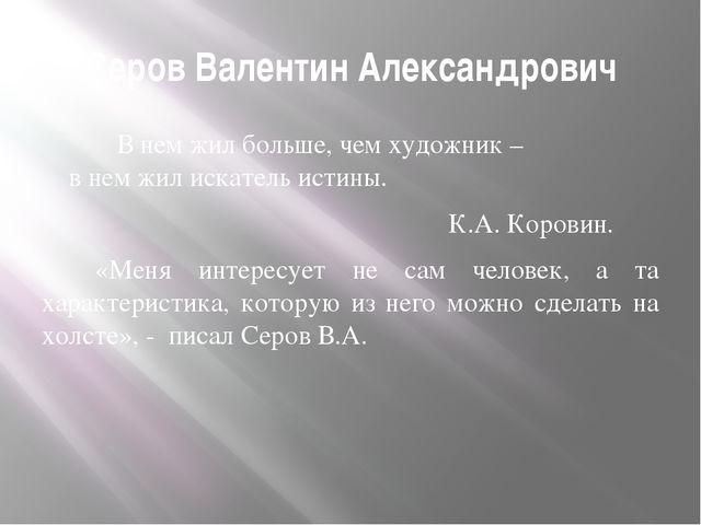 Серов Валентин Александрович В нем жил больше, чем художник – в нем жил искат...