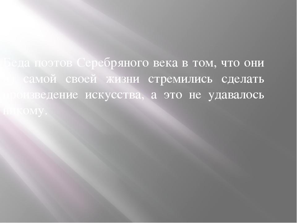 Беда поэтов Серебряного века в том, что они из самой своей жизни стремились с...