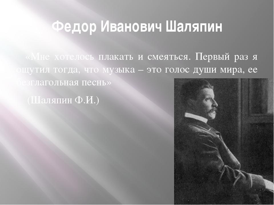Федор Иванович Шаляпин «Мне хотелось плакать и смеяться. Первый раз я ощутил...
