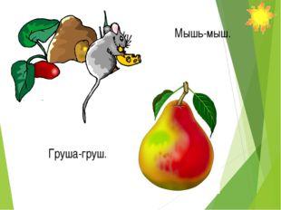 Мышь-мыш. Груша-груш.