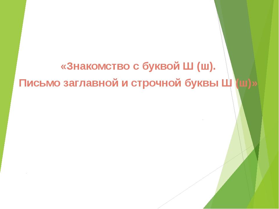 «Знакомство с буквой Ш (ш). Письмо заглавной и строчной буквы Ш (ш)»