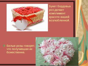 Белые розы говорят, что получившая их божественна. Букет бордовых роз делает
