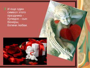 И еще один символ этого праздника - Купидон - сын Венеры, богини любви.
