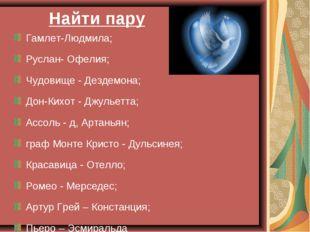 Найти пару Гамлет-Людмила; Руслан- Офелия; Чудовище - Дездемона; Дон-Кихот -