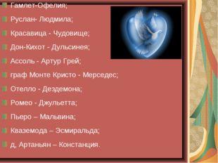 Гамлет-Офелия; Руслан- Людмила; Красавица - Чудовище; Дон-Кихот - Дульсинея;
