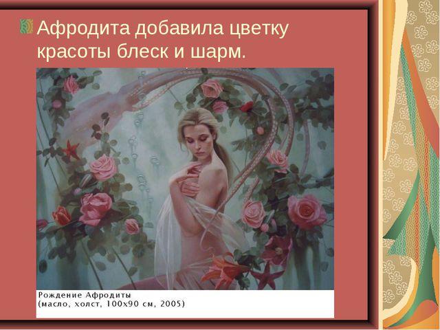 Афродита добавила цветку красоты блеск и шарм.