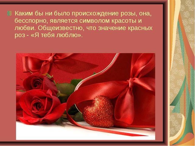Каким бы ни было происхождение розы, она, бесспорно, является символом красот...