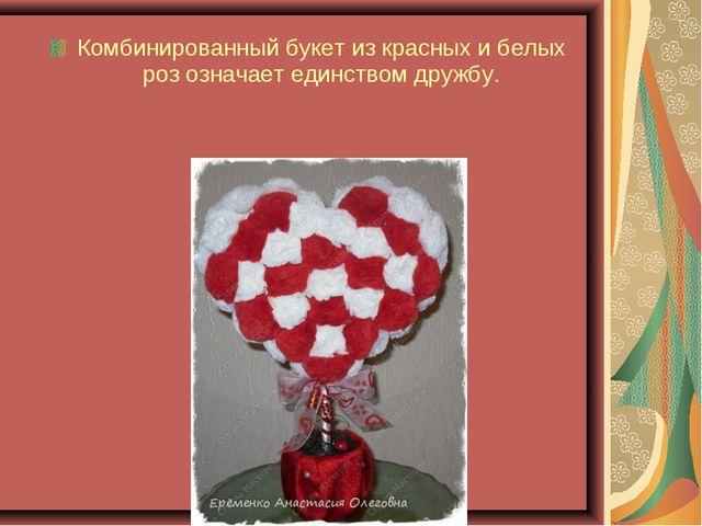 Комбинированный букет из красных и белых роз означает единством дружбу.