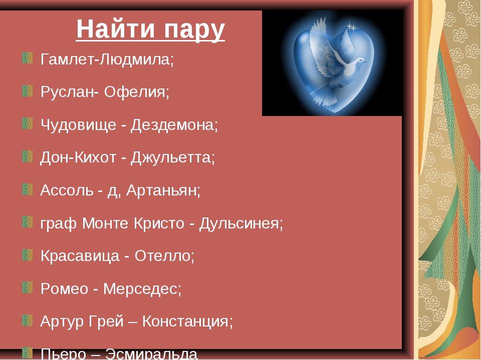 Найти пару Гамлет-Людмила; Руслан- Офелия; Чудовище - Дездемона; Дон-Кихот -...