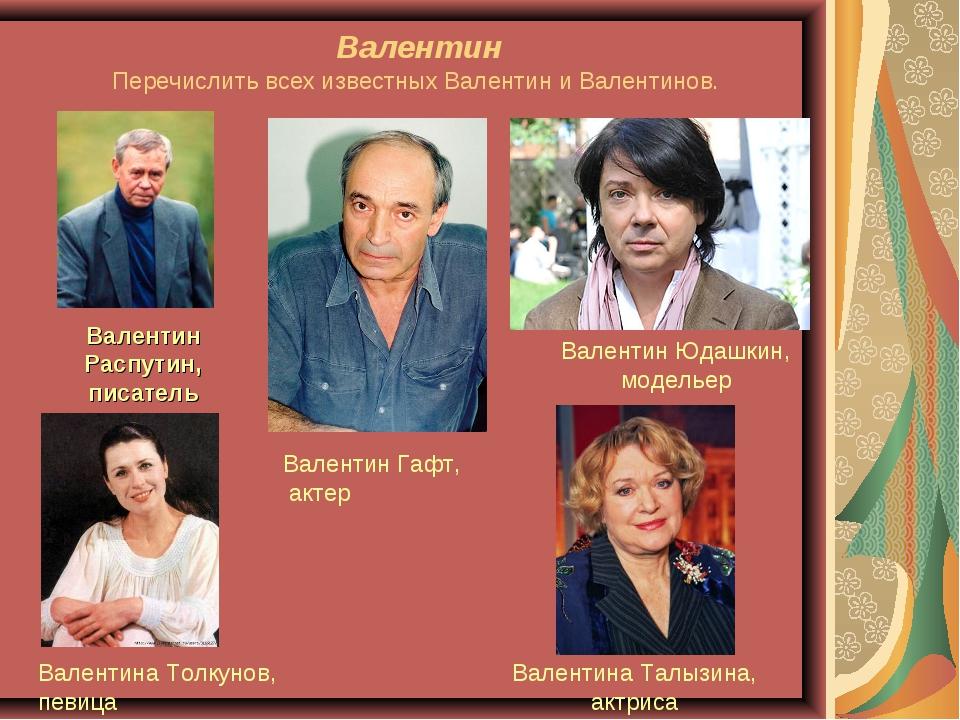 Валентин Перечислить всех известных Валентин и Валентинов. Валентин Распутин,...