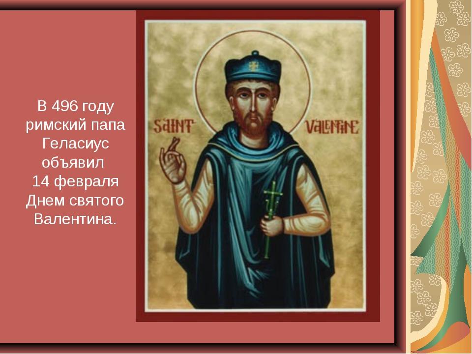 В 496 году римский папа Геласиус объявил 14 февраля Днем святого Валентина.