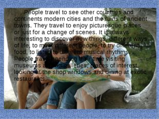People travel to see other countries and continents modern cities and the
