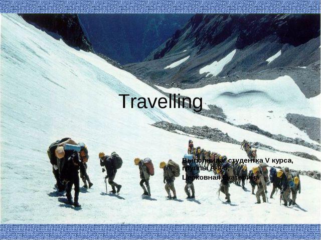 Travelling Выполнила: студентка V курса, группы А-9-5, Церковная Екатерина