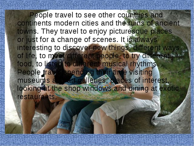 People travel to see other countries and continents modern cities and the...