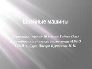 Швейные машины Выполнил: ученик 10 класса Габеев Олег Руководитель: учитель т
