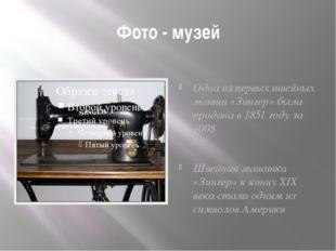 Фото - музей Одна из первых швейных машин «Зингер» была продана в 1851 году з
