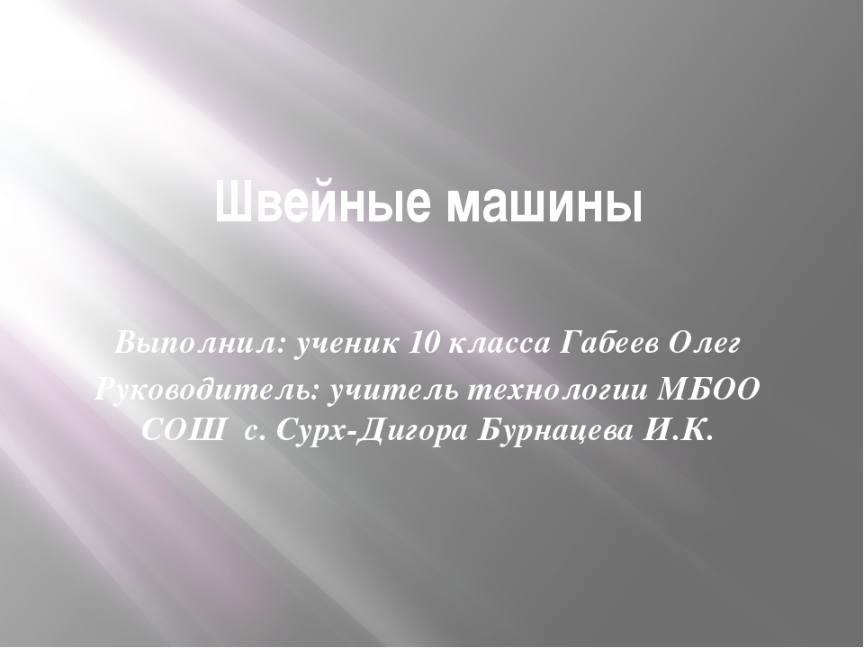Швейные машины Выполнил: ученик 10 класса Габеев Олег Руководитель: учитель т...