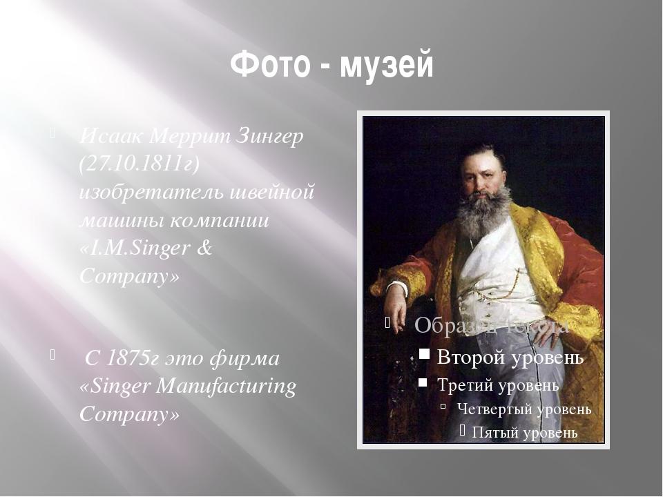 Фото - музей Исаак Меррит Зингер (27.10.1811г) изобретатель швейной машины ко...