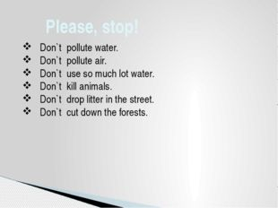 Please, stop!  Don`t pollute water.  Don`t pollute air.  Don`t use so muc