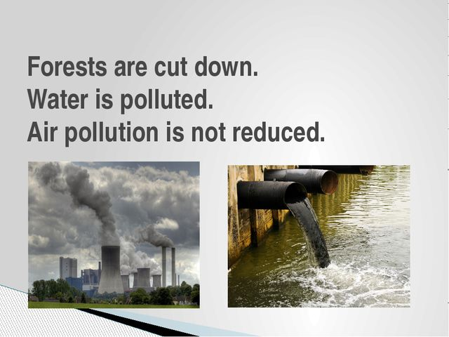 Forests are cut down. Water is polluted. Air pollution is not reduced.