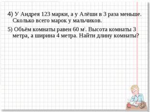 4) У Андрея 123 марки, а у Алёши в 3 раза меньше. Сколько всего марок у мальч