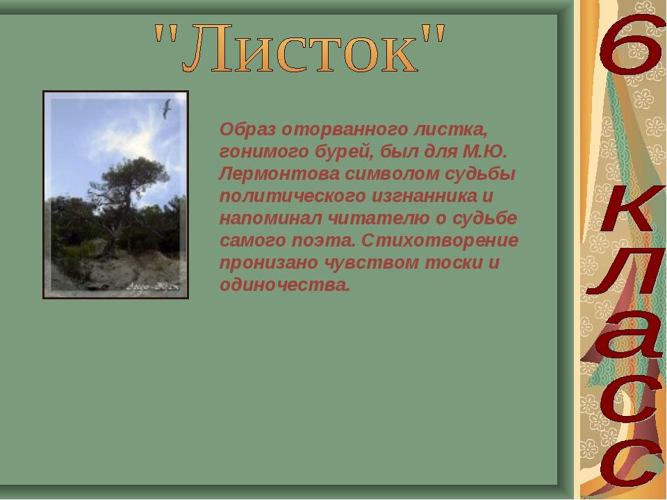 Образ оторванного листка, гонимого бурей, был для М.Ю. Лермонтова символом су...