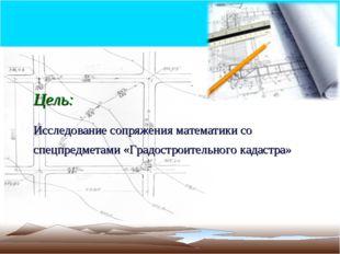 Цель: Исследование сопряжения математики со спецпредметами «Градостроительног