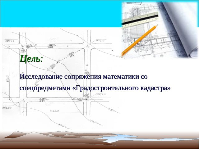 Цель: Исследование сопряжения математики со спецпредметами «Градостроительног...