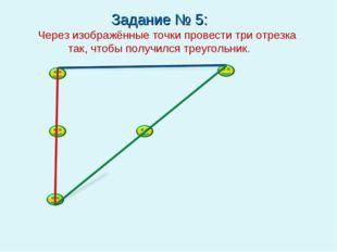 Задание № 5: Через изображённые точки провести три отрезка так, чтобы получил