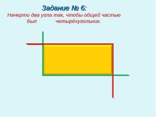 Задание № 6: Начерти два угла так, чтобы общей частью был четырёхугольник.