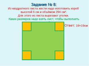 Задание № 8: Из квадратного листа жести надо изготовить короб высотой 6 см и