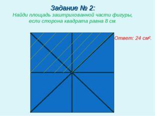 Задание № 2: Найди площадь заштрихованной части фигуры, если сторона квадрата