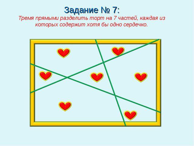 Задание № 7: Тремя прямыми разделить торт на 7 частей, каждая из которых соде...