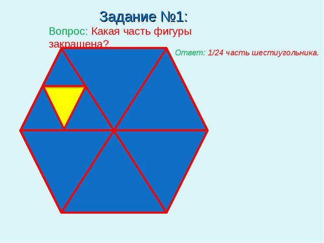 Задание №1: Вопрос: Какая часть фигуры закрашена? Ответ: 1/24 часть шестиуго...