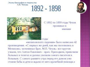 С 1892 по 1899 годы Чехов проживал в подмосковном имении Мелихо