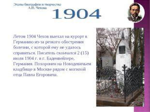 Летом 1904 Чехов выехал на курорт в Германию из-за резкого обострения болезни