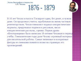 В 16 лет Чехов остался в Таганроге один, без денег, в чужом доме. Он продолжа