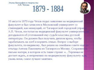 10 августа 1879 года Чехов подал заявление на медицинский факультет и был зач