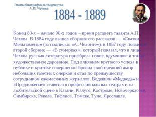Конец 80-х – начало 90-х годов – время расцвета таланта А.П. Чехова. В 1884 г