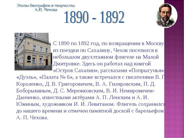 С 1890 по 1892 год, по возвращении в Москву из поездки по Сахалину, Чехов...