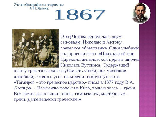 Отец Чехова решил дать двум сыновьям, Николаю и Антону , греческое...