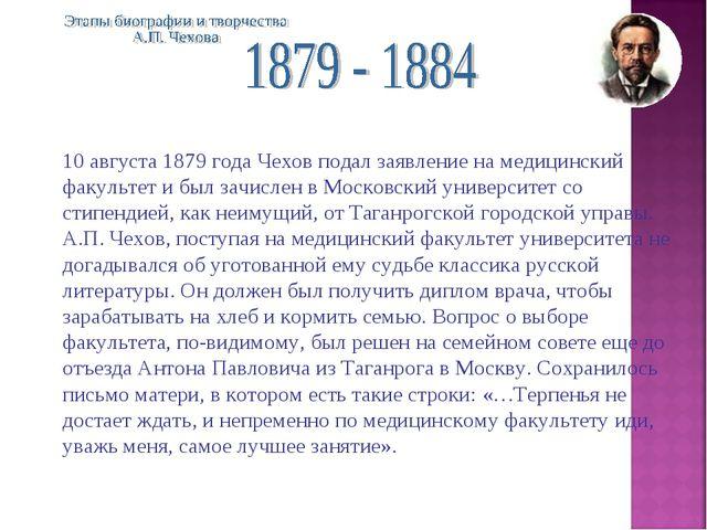 10 августа 1879 года Чехов подал заявление на медицинский факультет и был зач...