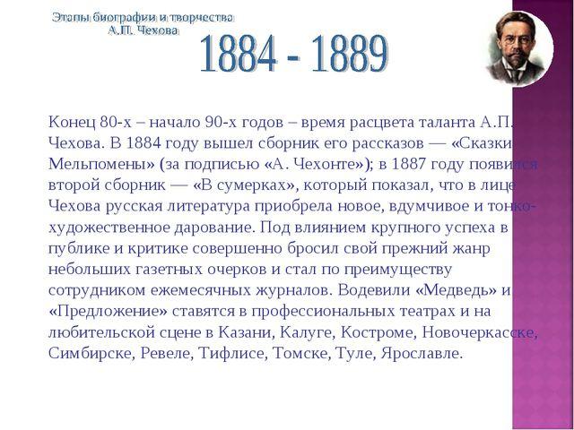Конец 80-х – начало 90-х годов – время расцвета таланта А.П. Чехова. В 1884 г...