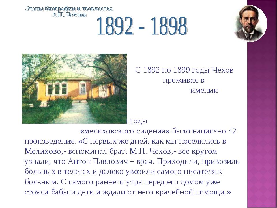 С 1892 по 1899 годы Чехов проживал в подмосковном имении Мелихо...