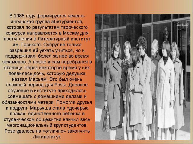 В 1985 году формируется чечено-ингушская группа абитуриентов, которая по рез...