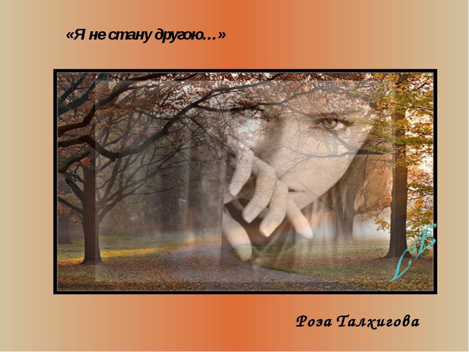 Роза Талхигова «Я не стану другою…» «Я не стану другою…»
